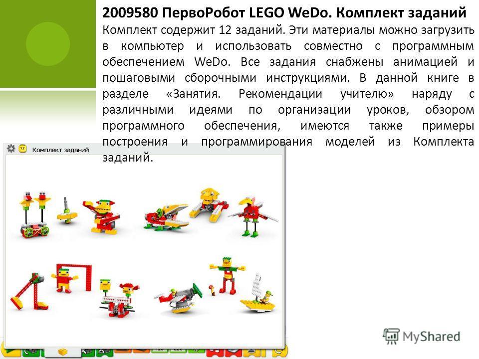 2009580 ПервоРобот LEGO WeDo. Комплект заданий Комплект содержит 12 заданий. Эти материалы можно загрузить в компьютер и использовать совместно с программным обеспечением WeDo. Все задания снабжены анимацией и пошаговыми сборочными инструкциями. В да