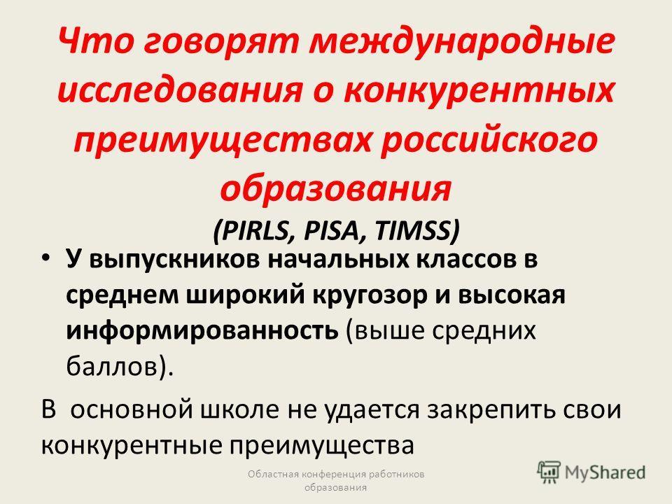 Что говорят международные исследования о конкурентных преимуществах российского образования (PIRLS, PISA, TIMSS) У выпускников начальных классов в среднем широкий кругозор и высокая информированность (выше средних баллов). В основной школе не удается