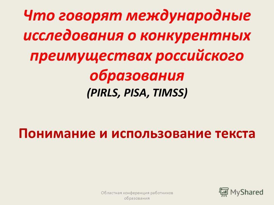 Что говорят международные исследования о конкурентных преимуществах российского образования (PIRLS, PISA, TIMSS) Понимание и использование текста Областная конференция работников образования