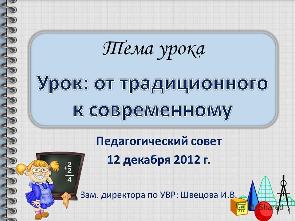 Педагогический совет 12 декабря 2012 г. Зам. директора по УВР: Швецова И.В.