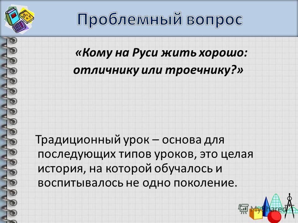 «Кому на Руси жить хорошо: отличнику или троечнику?» Традиционный урок – основа для последующих типов уроков, это целая история, на которой обучалось и воспитывалось не одно поколение.