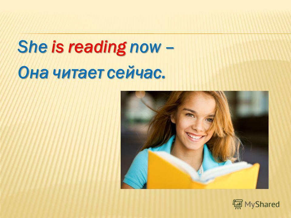She is reading now – Она читает сейчас.