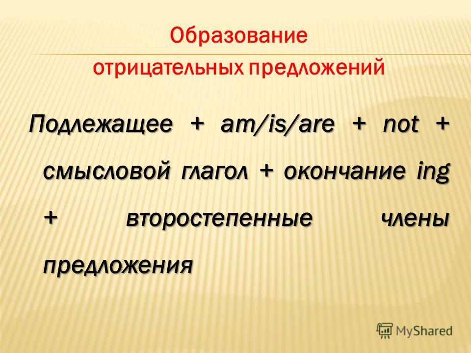 Образование отрицательных предложений Подлежащее + am/is/are + not + смысловой глагол + окончание ing + второстепенные члены предложения
