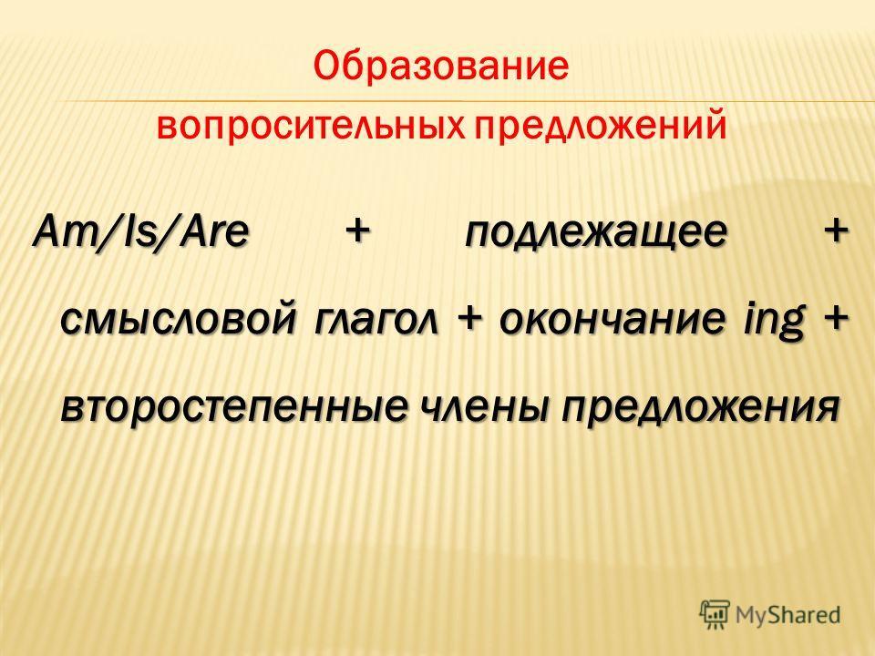 Образование вопросительных предложений Am/Is/Are + подлежащее + смысловой глагол + окончание ing + второстепенные члены предложения