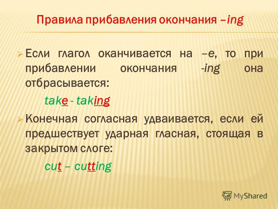 Правила прибавления окончания –ing Если глагол оканчивается на –е, то при прибавлении окончания -ing она отбрасывается: take - taking Конечная согласная удваивается, если ей предшествует ударная гласная, стоящая в закрытом слоге: cut – cutting