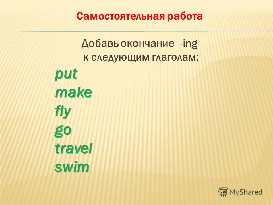 Самостоятельная работа Добавь окончание -ing к следующим глаголам:putmakeflygotravelswim