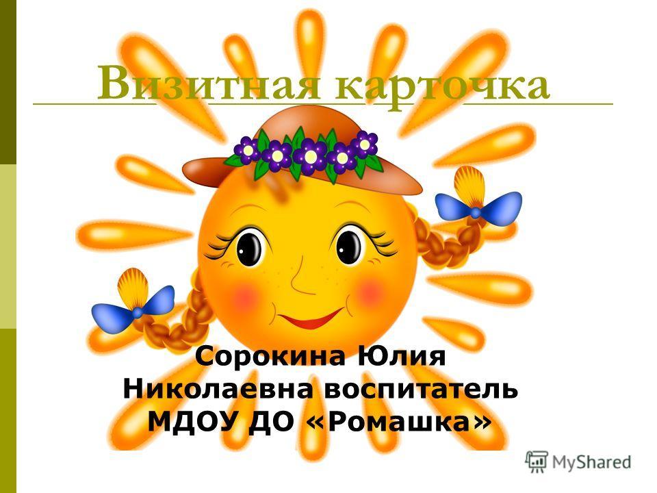 Визитная карточка Сорокина Юлия Николаевна воспитатель МДОУ ДО «Ромашка»