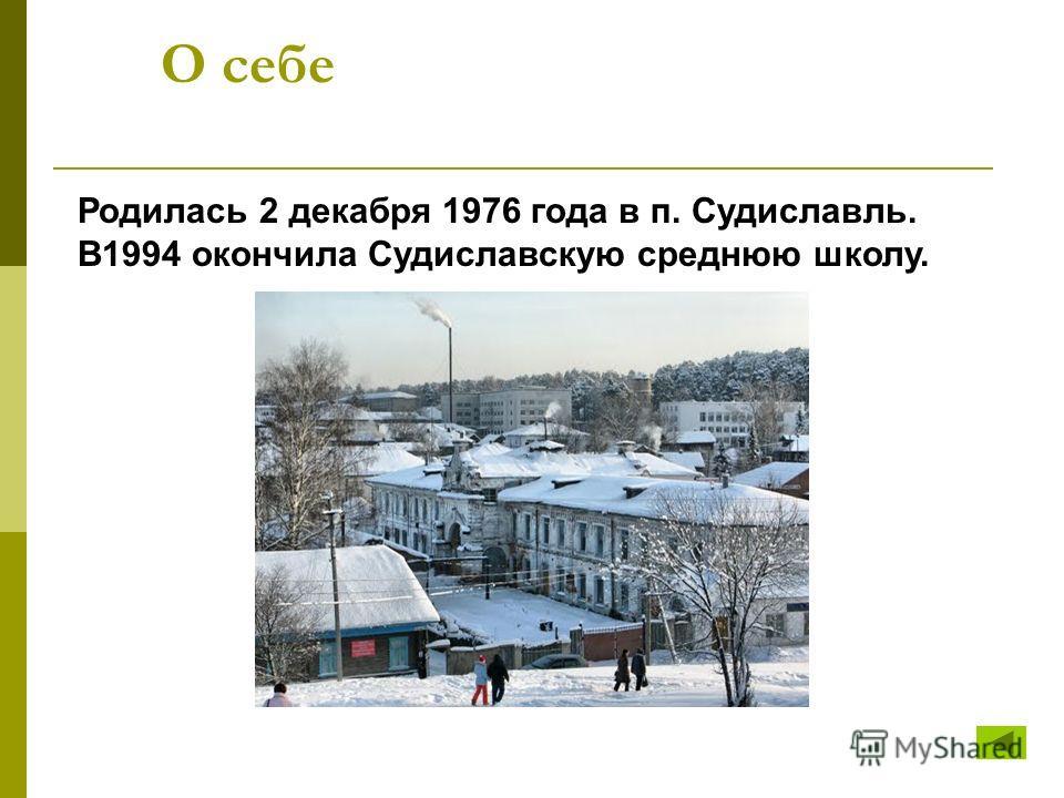 О себе Родилась 2 декабря 1976 года в п. Судиславль. В1994 окончила Судиславскую среднюю школу.