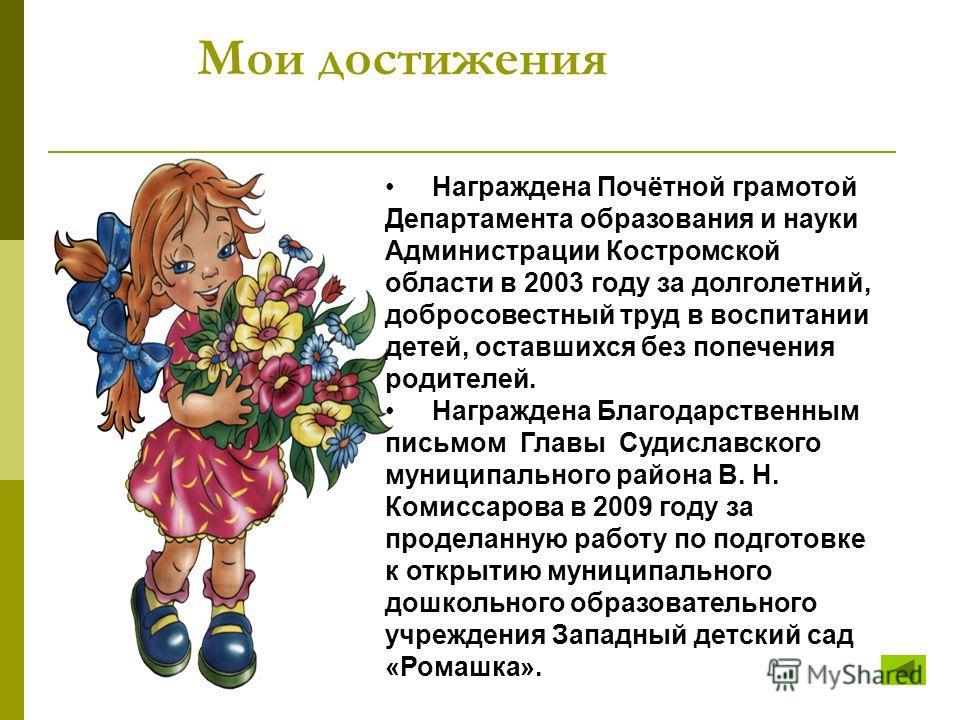 Мои достижения Награждена Почётной грамотой Департамента образования и науки Администрации Костромской области в 2003 году за долголетний, добросовестный труд в воспитании детей, оставшихся без попечения родителей. Награждена Благодарственным письмом