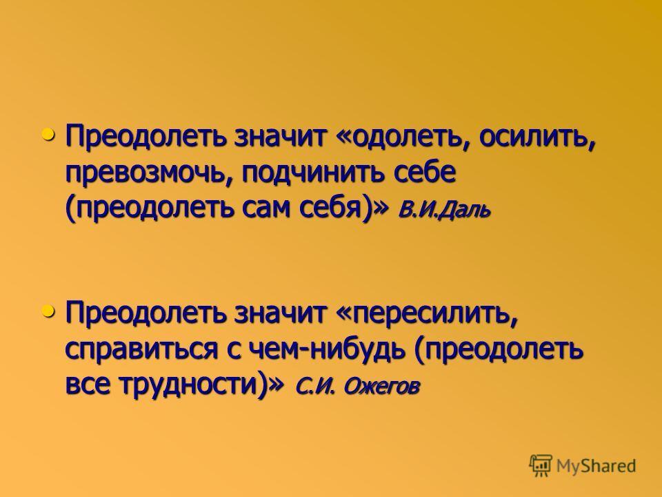 Преодолеть значит «одолеть, осилить, превозмочь, подчинить себе (преодолеть сам себя)» В.И.Даль Преодолеть значит «одолеть, осилить, превозмочь, подчинить себе (преодолеть сам себя)» В.И.Даль Преодолеть значит «пересилить, справиться с чем-нибудь (пр