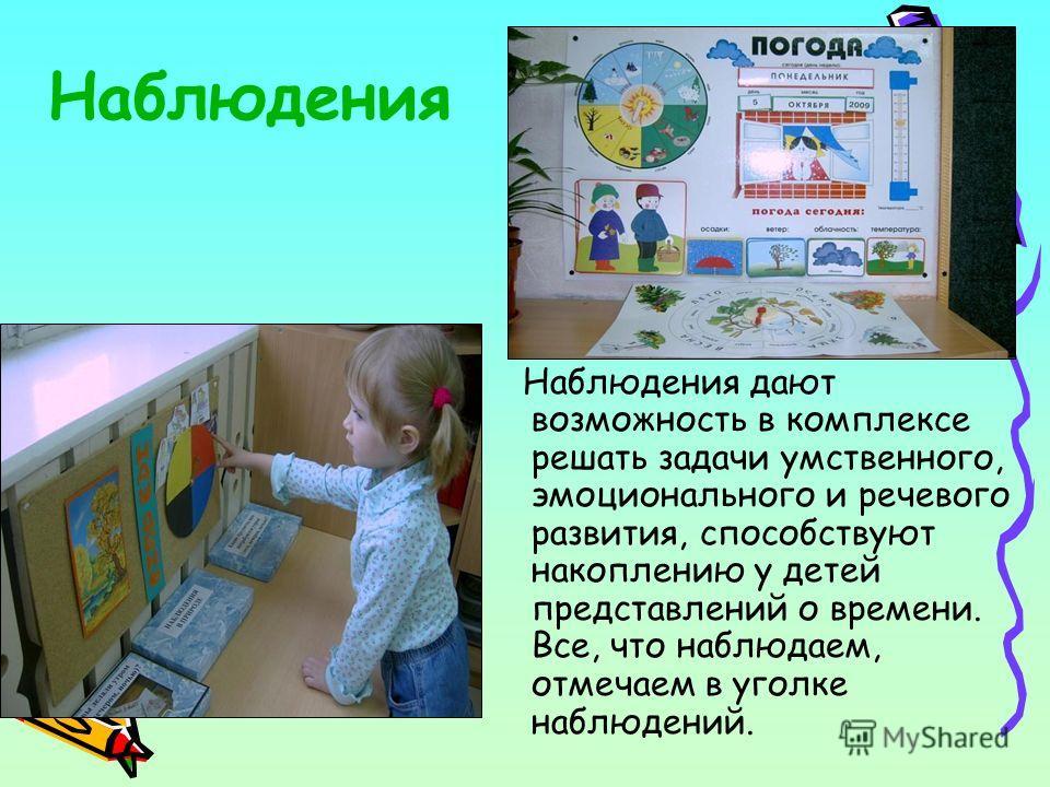Наблюдения Наблюдения дают возможность в комплексе решать задачи умственного, эмоционального и речевого развития, способствуют накоплению у детей представлений о времени. Все, что наблюдаем, отмечаем в уголке наблюдений.
