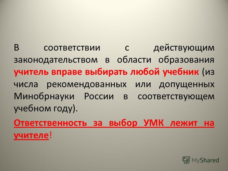 В соответствии с действующим законодательством в области образования учитель вправе выбирать любой учебник (из числа рекомендованных или допущенных Минобрнауки России в соответствующем учебном году). Ответственность за выбор УМК лежит на учителе!