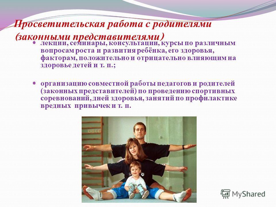 Просветительская работа с родителями ( законными представителями ) лекции, семинары, консультации, курсы по различным вопросам роста и развития ребёнка, его здоровья, факторам, положительно и отрицательно влияющим на здоровье детей и т. п.; лекции, с