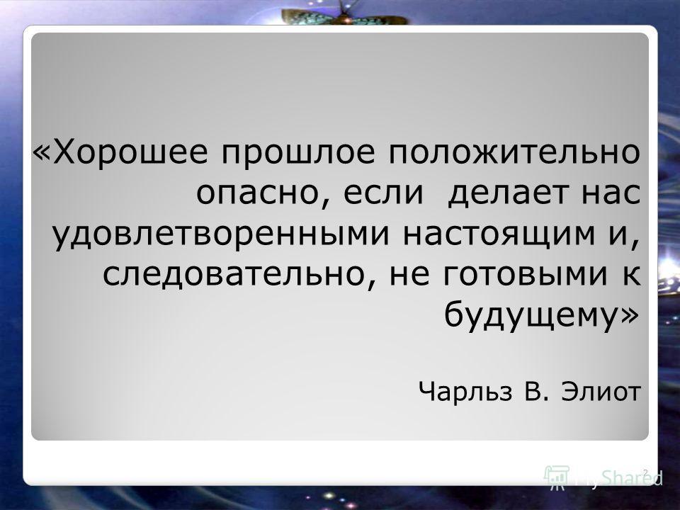 «Хорошее прошлое положительно опасно, если делает нас удовлетворенными настоящим и, следовательно, не готовыми к будущему» Чарльз В. Элиот 2