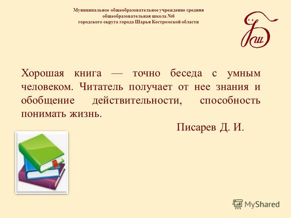 Муниципальное общеобразовательное учреждение средняя общеобразовательная школа 6 городского округа города Шарья Костромской области Хорошая книга точно беседа с умным человеком. Читатель получает от нее знания и обобщение действительности, способност