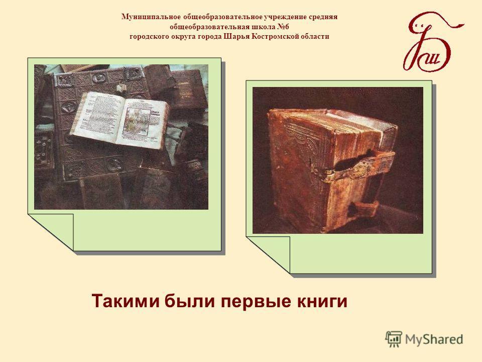 Муниципальное общеобразовательное учреждение средняя общеобразовательная школа 6 городского округа города Шарья Костромской области Такими были первые книги