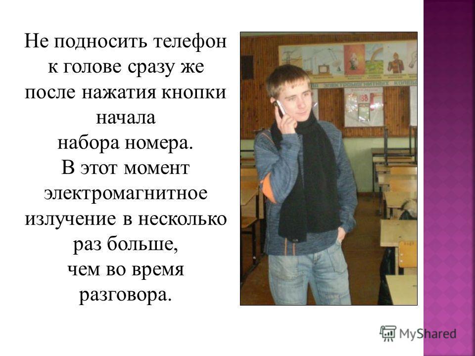 Не подносить телефон к голове сразу же после нажатия кнопки начала набора номера. В этот момент электромагнитное излучение в несколько раз больше, чем во время разговора.