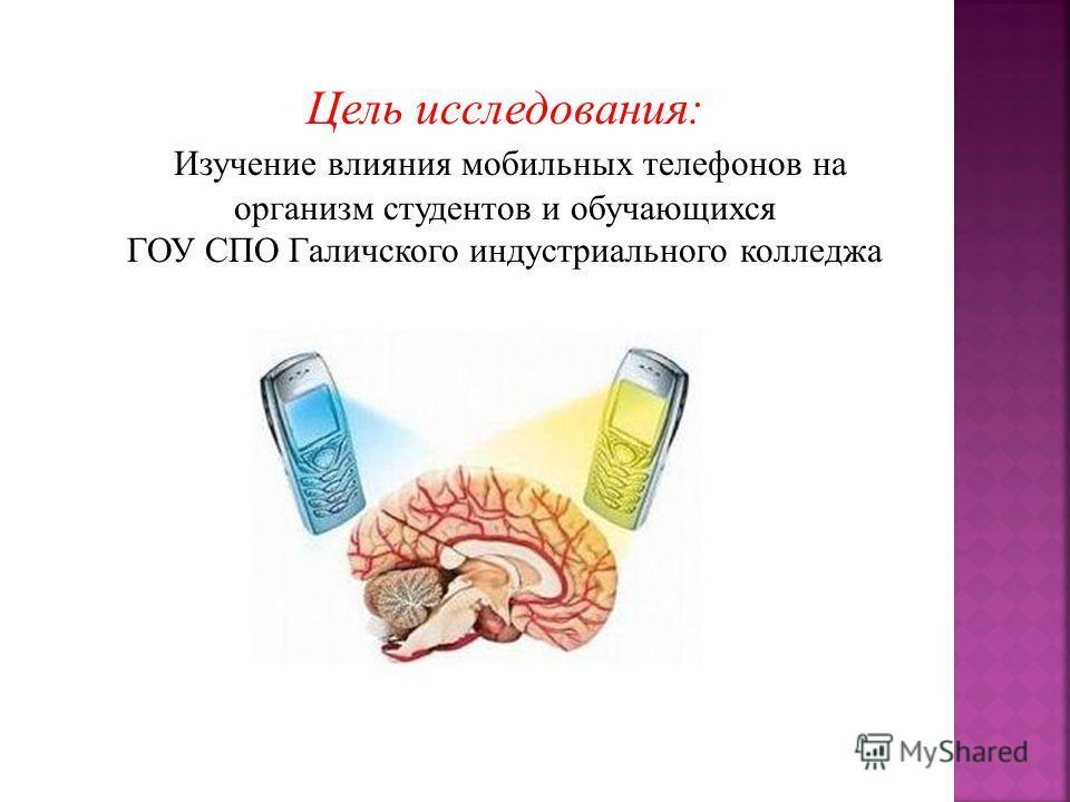 Цель исследования: Изучение влияния мобильных телефонов на организм студентов и обучающихся ГОУ СПО Галичского индустриального колледжа