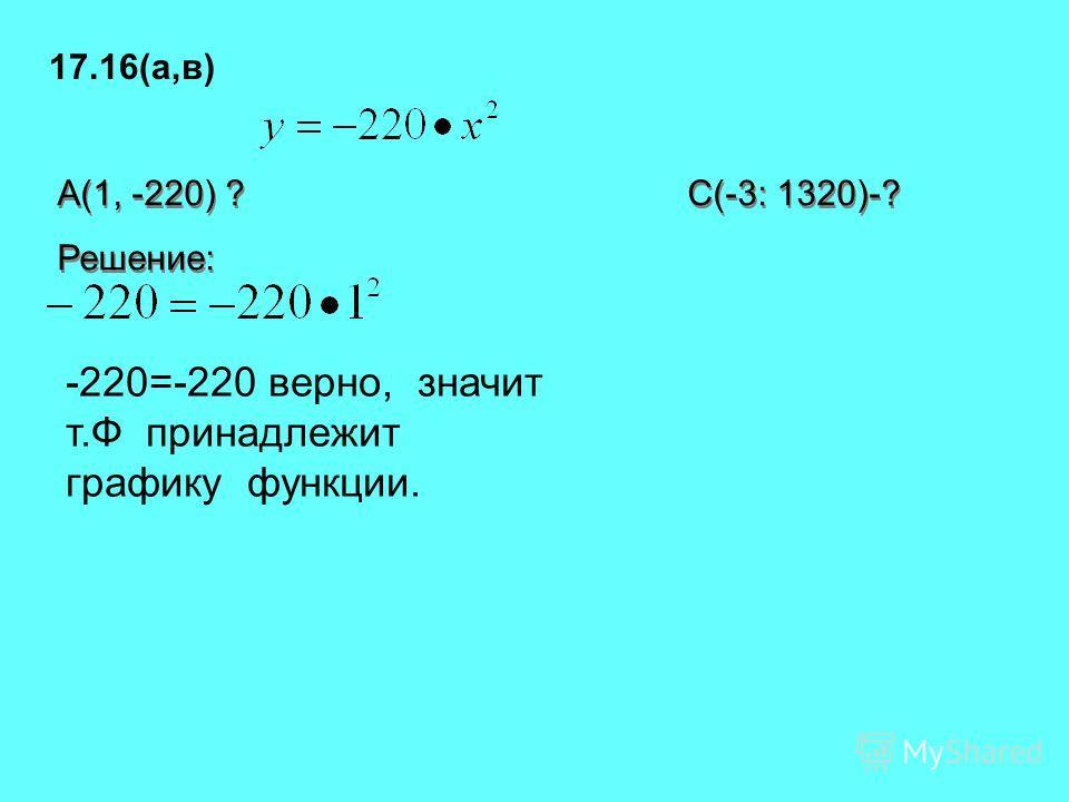 17.16(а,в) A(1, -220) ? С(-3: 1320)-? Решение: A(1, -220) ? С(-3: 1320)-? Решение: -220=-220 верно, значит т.Ф принадлежит графику функции.
