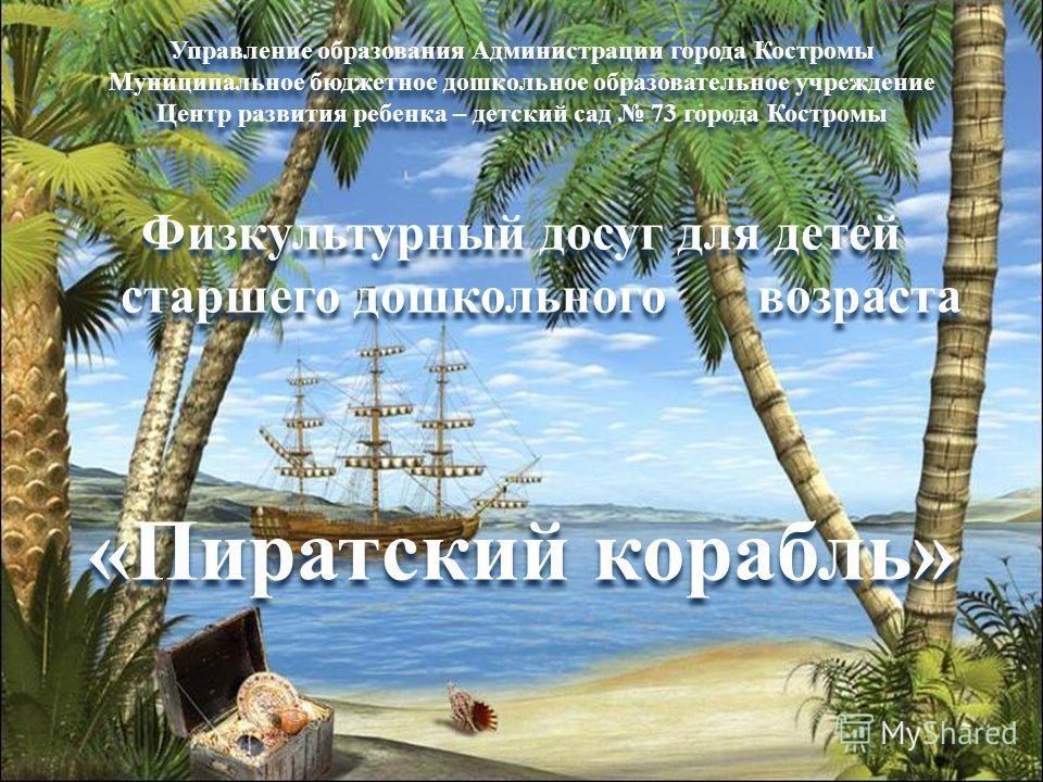 Управление образования Администрации города Костромы Муниципальное бюджетное дошкольное образовательное учреждение Центр развития ребенка – детский сад 73 города Костромы Физкультурный досуг для детей старшего дошкольного возраста «Пиратский корабль»