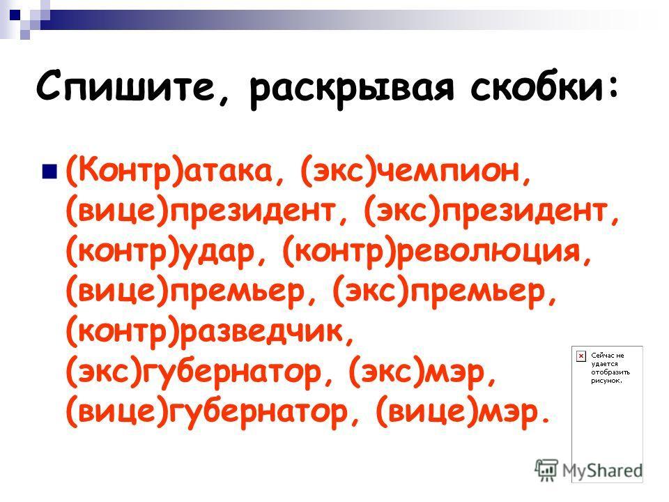 (Контр)атака, (экс)чемпион, (вице)президент, (экс)президент, (контр)удар, (контр)революция, (вице)премьер, (экс)премьер, (контр)разведчик, (экс)губернатор, (экс)мэр, (вице)губернатор, (вице)мэр. Спишите, раскрывая скобки: