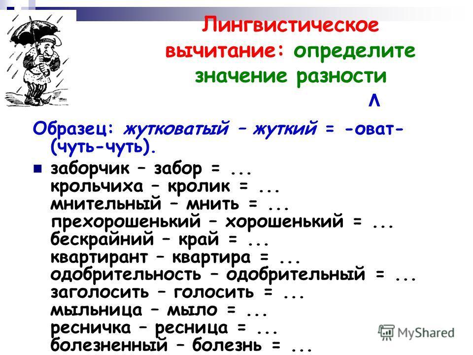 Лингвистическое вычитание: определите значение разности ^ Образец: жутковатый – жуткий = -оват- (чуть-чуть). заборчик – забор =... крольчиха – кролик =... мнительный – мнить =... прехорошенький – хорошенький =... бескрайний – край =... квартирант – к