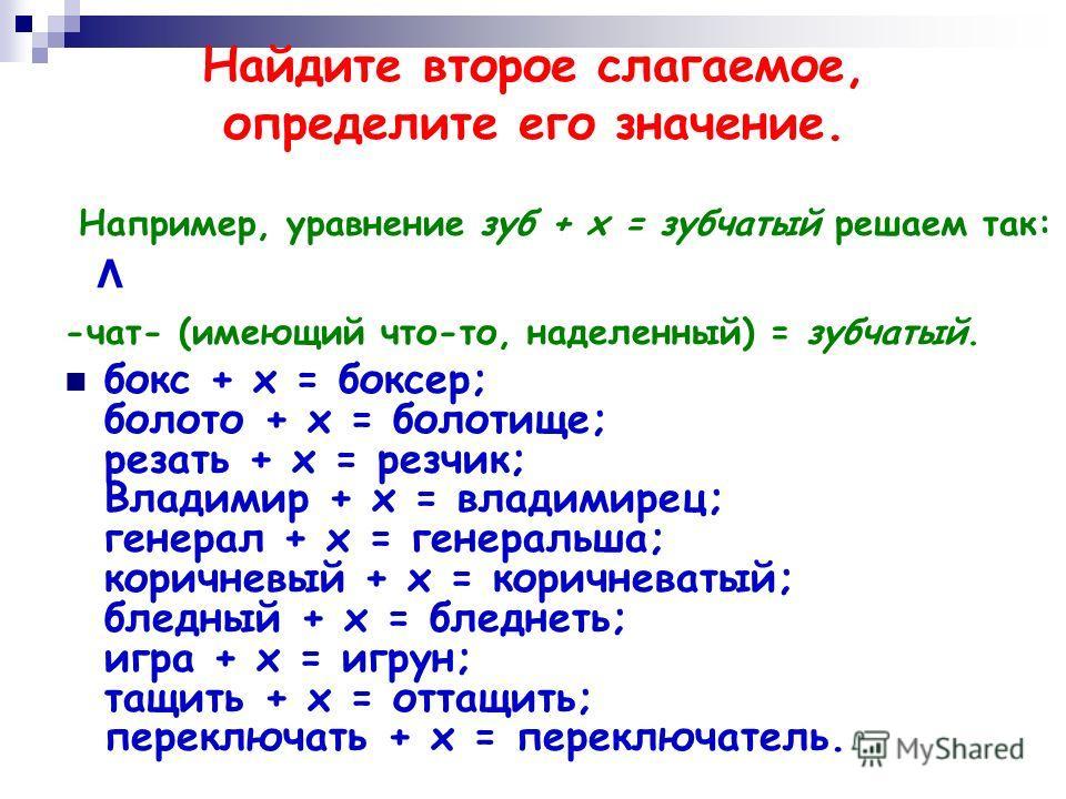 Найдите второе слагаемое, определите его значение. Н апример, уравнение зуб + х = зубчатый решаем так: ^ -чат- (имеющий что-то, наделенный) = зубчатый. бокс + х = боксер; болото + х = болотище; резать + х = резчик; Владимир + х = владимирец; генерал
