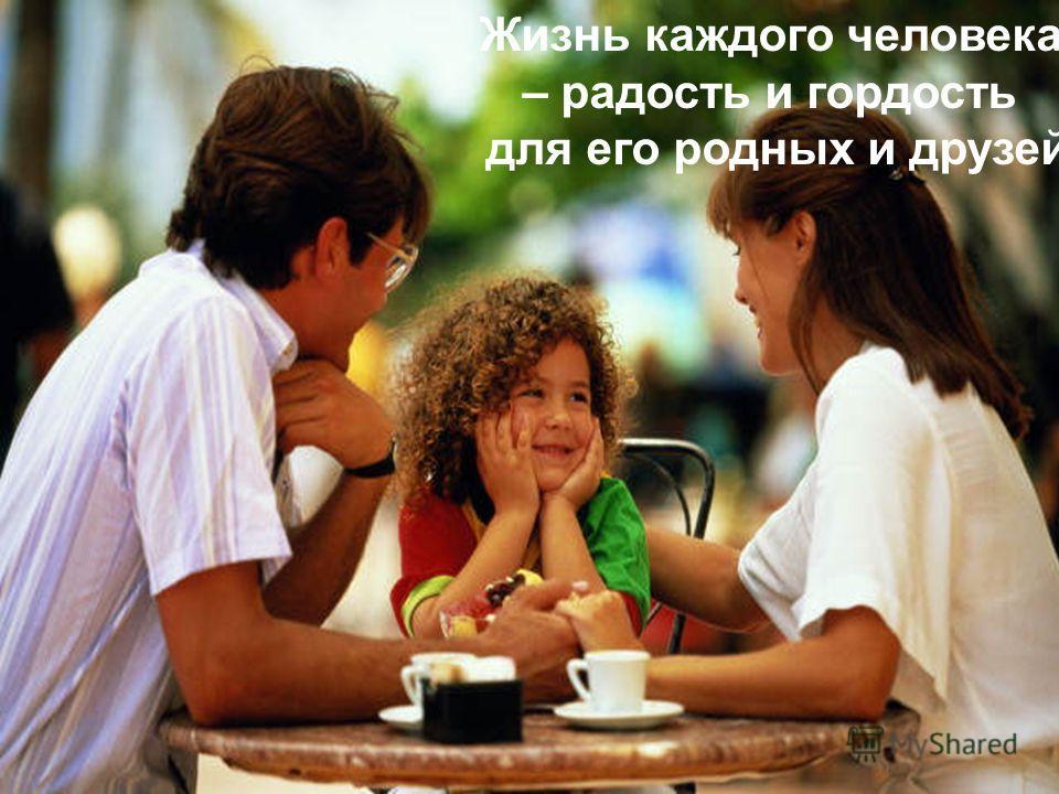 Жизнь каждого человека – радость и гордость для его родных и друзей