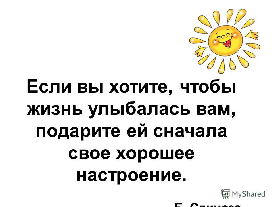 Если вы хотите, чтобы жизнь улыбалась вам, подарите ей сначала свое хорошее настроение. Б. Спиноза