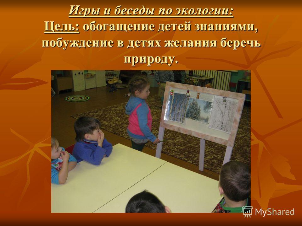 Игры и беседы по экологии: Цель: обогащение детей знаниями, побуждение в детях желания беречь природу.