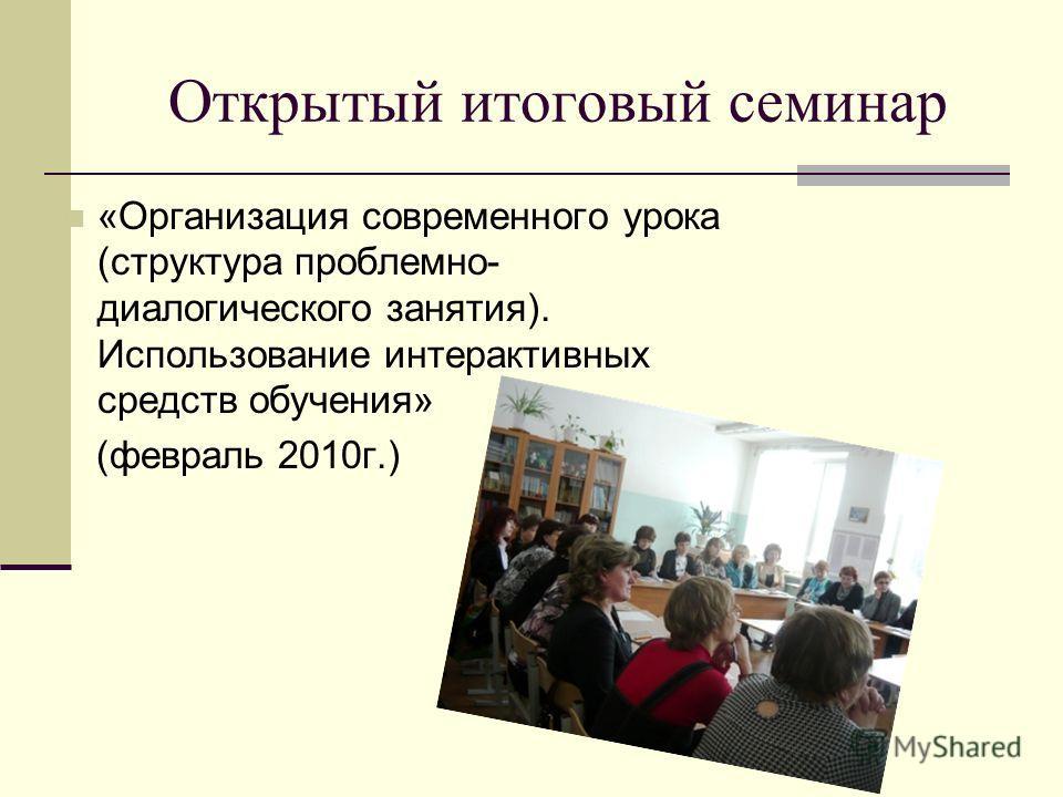 Открытый итоговый семинар «Организация современного урока (структура проблемно- диалогического занятия). Использование интерактивных средств обучения» (февраль 2010г.)
