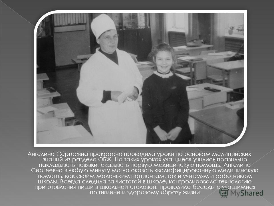 Ангелина Сергеевна прекрасно проводила уроки по основам медицинских знаний из раздела ОБЖ. На таких уроках учащиеся учились правильно накладывать повязки, оказывать первую медицинскую помощь. Ангелина Сергеевна в любую минуту могла оказать квалифицир
