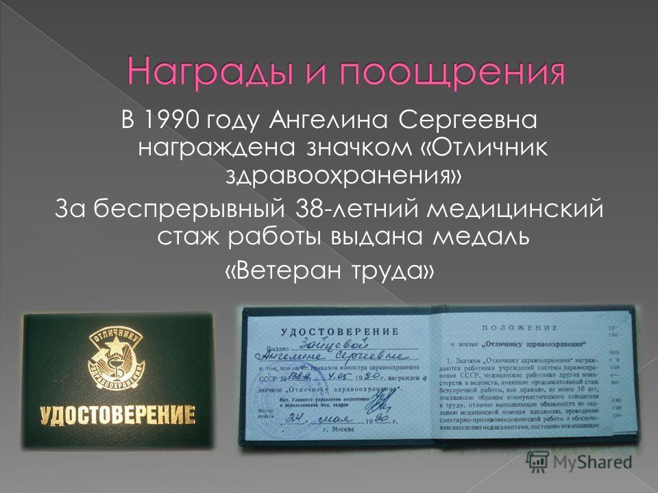 В 1990 году Ангелина Сергеевна награждена значком «Отличник здравоохранения» За беспрерывный 38-летний медицинский стаж работы выдана медаль «Ветеран труда»