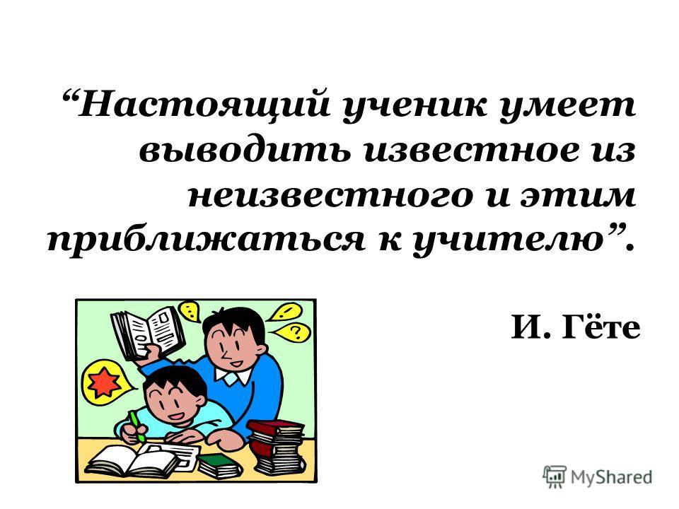 Настоящий ученик умеет выводить известное из неизвестного и этим приближаться к учителю. И. Гёте