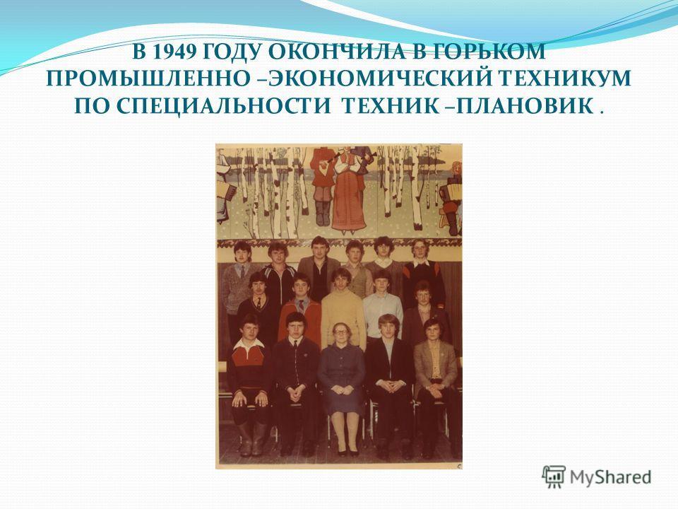 В 1949 ГОДУ ОКОНЧИЛА В ГОРЬКОМ ПРОМЫШЛЕННО –ЭКОНОМИЧЕСКИЙ ТЕХНИКУМ ПО СПЕЦИАЛЬНОСТИ ТЕХНИК –ПЛАНОВИК.