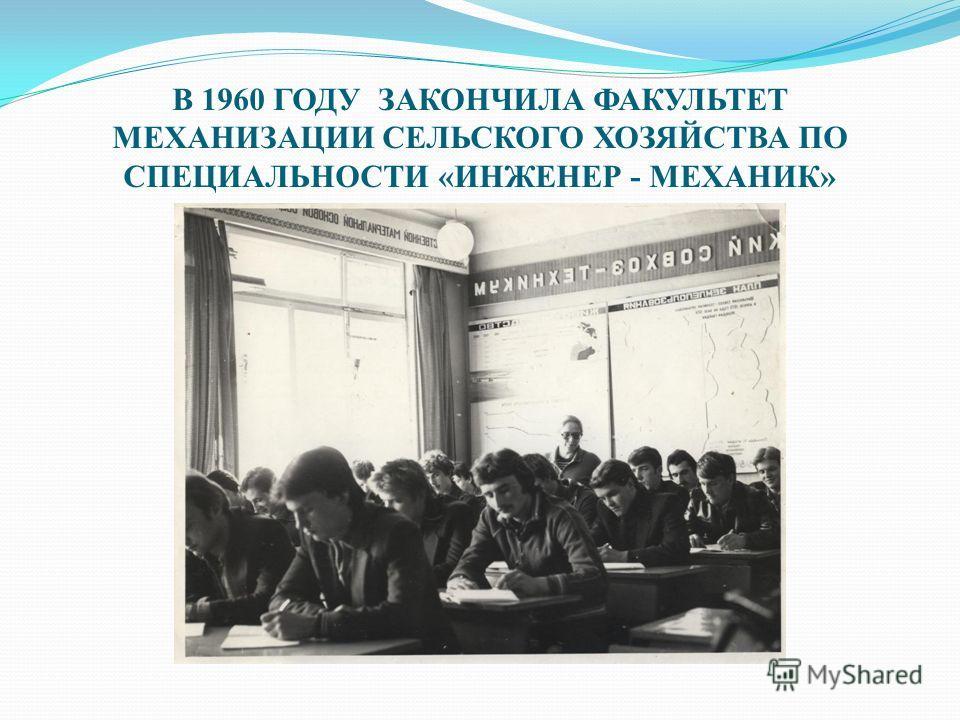 В 1960 ГОДУ ЗАКОНЧИЛА ФАКУЛЬТЕТ МЕХАНИЗАЦИИ СЕЛЬСКОГО ХОЗЯЙСТВА ПО СПЕЦИАЛЬНОСТИ «ИНЖЕНЕР - МЕХАНИК»