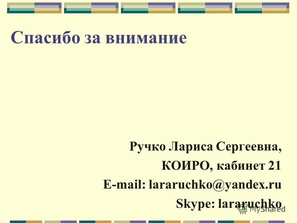 Спасибо за внимание Ручко Лариса Сергеевна, КОИРО, кабинет 21 E-mail: lararuchko@yandex.ru Skype: lararuchko