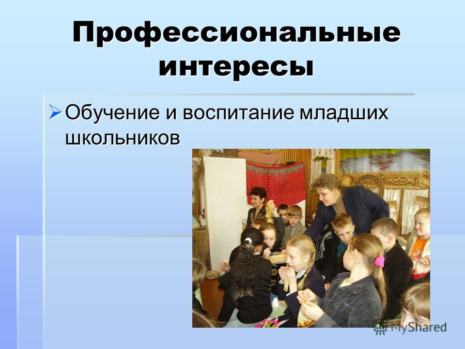 Профессиональные интересы Обучение и воспитание младших школьников Обучение и воспитание младших школьников
