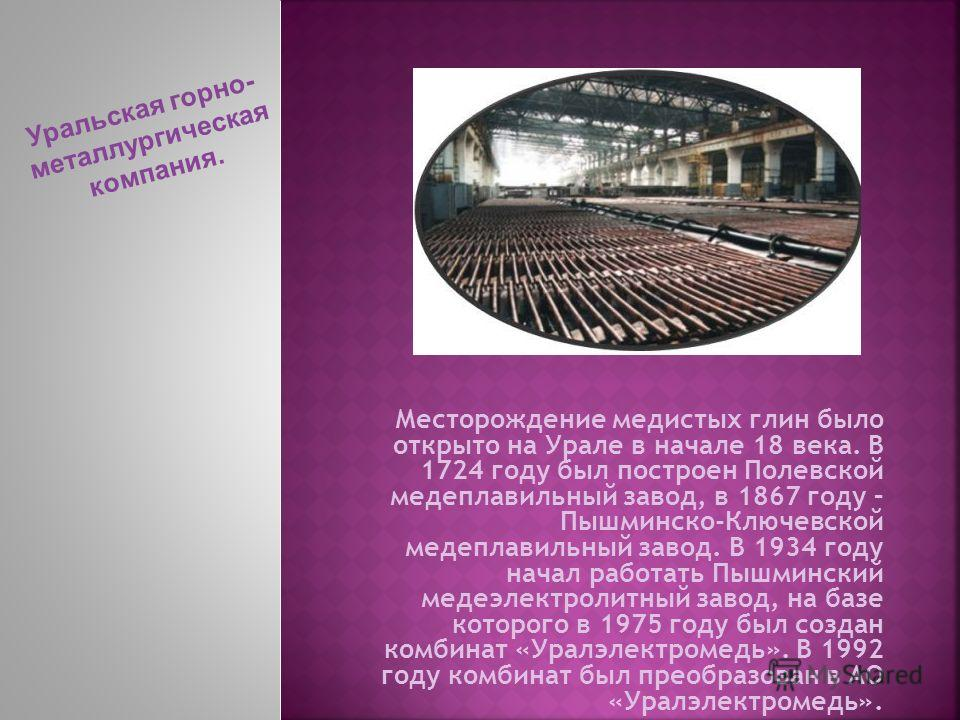 Месторождение медистых глин было открыто на Урале в начале 18 века. В 1724 году был построен Полевской медеплавильный завод, в 1867 году – Пышминско-Ключевской медеплавильный завод. В 1934 году начал работать Пышминский медеэлектролитный завод, на ба