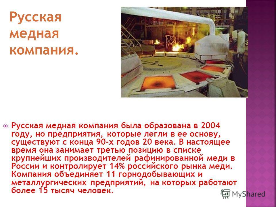 Русская медная компания была образована в 2004 году, но предприятия, которые легли в ее основу, существуют с конца 90-х годов 20 века. В настоящее время она занимает третью позицию в списке крупнейших производителей рафинированной меди в России и кон