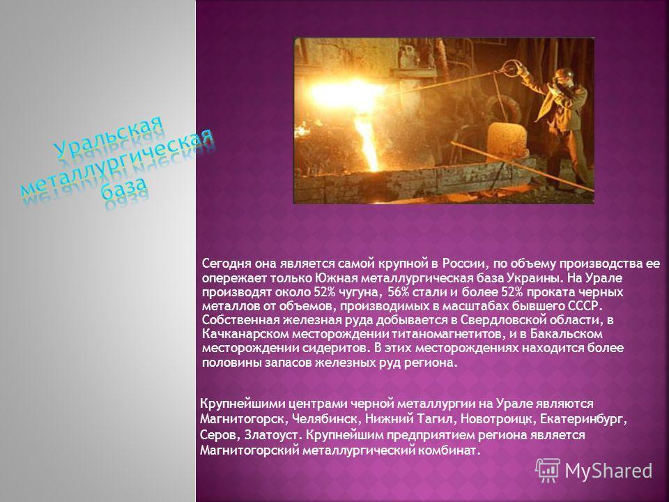 Сегодня она является самой крупной в России, по объему производства ее опережает только Южная металлургическая база Украины. На Урале производят около 52% чугуна, 56% стали и более 52% проката черных металлов от объемов, производимых в масштабах бывш