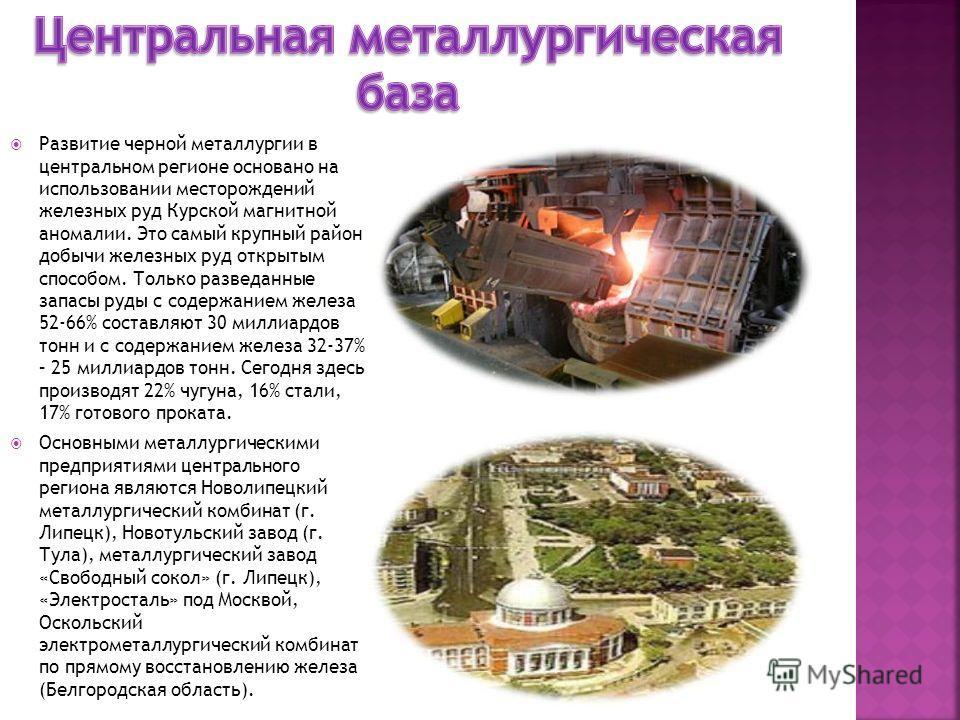 Развитие черной металлургии в центральном регионе основано на использовании месторождений железных руд Курской магнитной аномалии. Это самый крупный район добычи железных руд открытым способом. Только разведанные запасы руды с содержанием железа 52-6