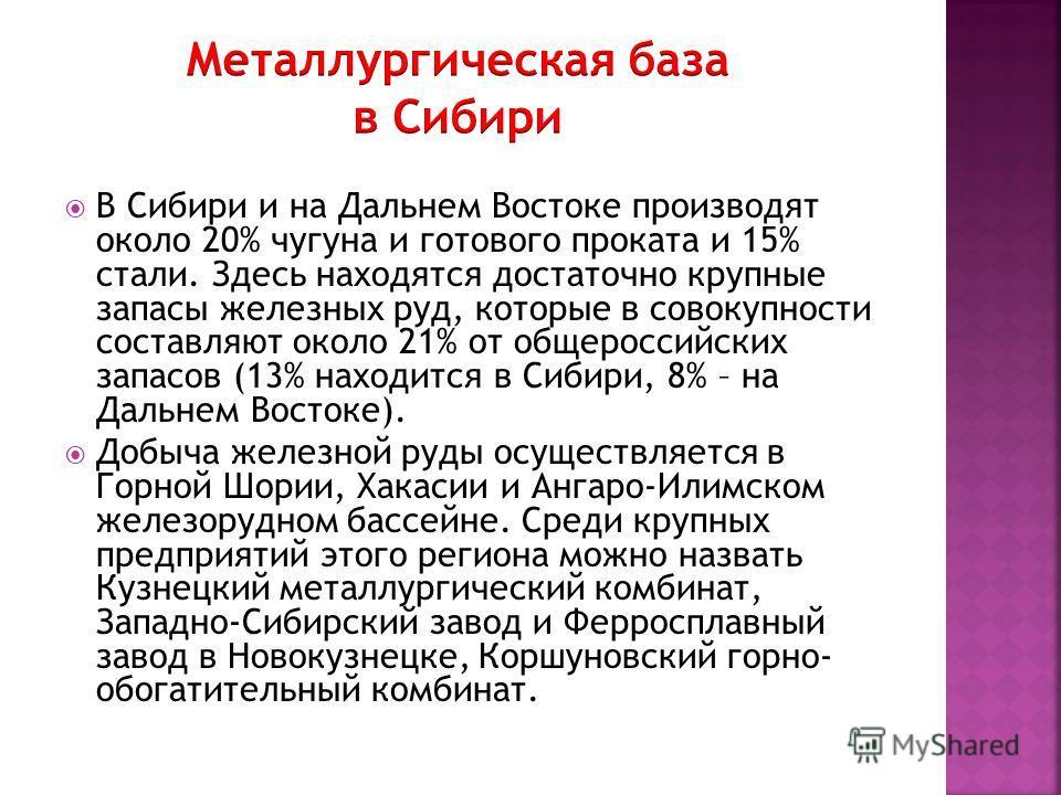 В Сибири и на Дальнем Востоке производят около 20% чугуна и готового проката и 15% стали. Здесь находятся достаточно крупные запасы железных руд, которые в совокупности составляют около 21% от общероссийских запасов (13% находится в Сибири, 8% – на Д