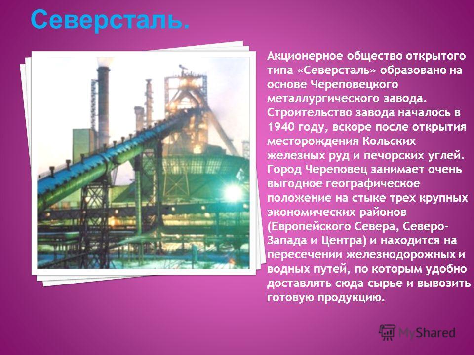 Акционерное общество открытого типа «Северсталь» образовано на основе Череповецкого металлургического завода. Строительство завода началось в 1940 году, вскоре после открытия месторождения Кольских железных руд и печорских углей. Город Череповец зани