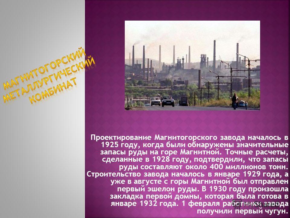 Проектирование Магнитогорского завода началось в 1925 году, когда были обнаружены значительные запасы руды на горе Магнитной. Точные расчеты, сделанные в 1928 году, подтвердили, что запасы руды составляют около 400 миллионов тонн. Строительство завод