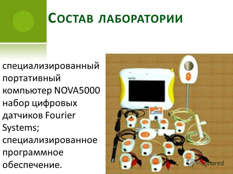 С ОСТАВ ЛАБОРАТОРИИ специализированный портативный компьютер NOVA5000 набор цифровых датчиков Fourier Systems; специализированное программное обеспечение.