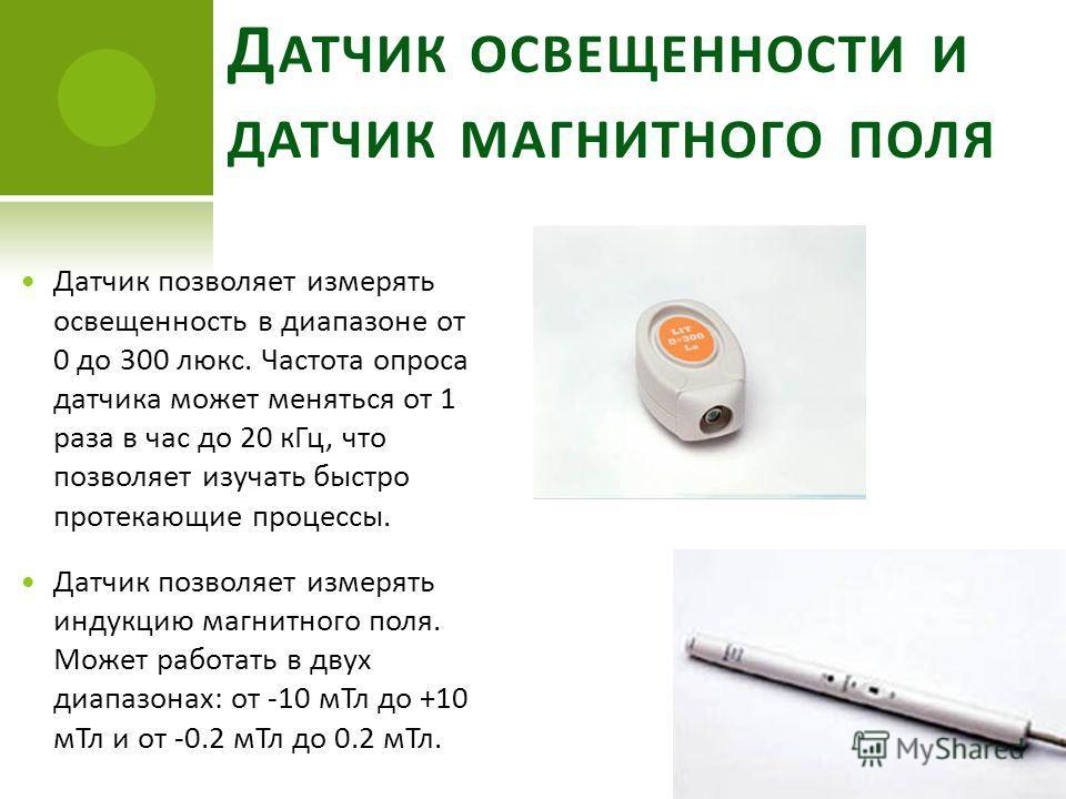 Д АТЧИК ОСВЕЩЕННОСТИ И ДАТЧИК МАГНИТНОГО ПОЛЯ Датчик позволяет измерять освещенность в диапазоне от 0 до 300 люкс. Частота опроса датчика может меняться от 1 раза в час до 20 кГц, что позволяет изучать быстро протекающие процессы. Датчик позволяет из
