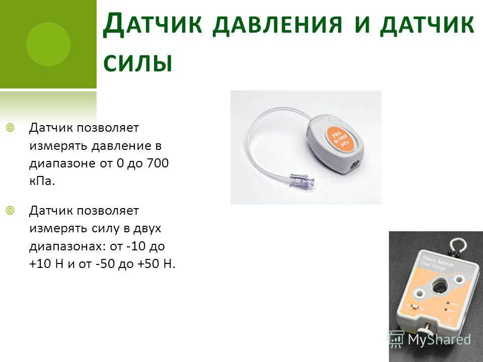 Д АТЧИК ДАВЛЕНИЯ И ДАТЧИК СИЛЫ Датчик позволяет измерять давление в диапазоне от 0 до 700 кПа. Датчик позволяет измерять силу в двух диапазонах: от -10 до +10 Н и от -50 до +50 Н.