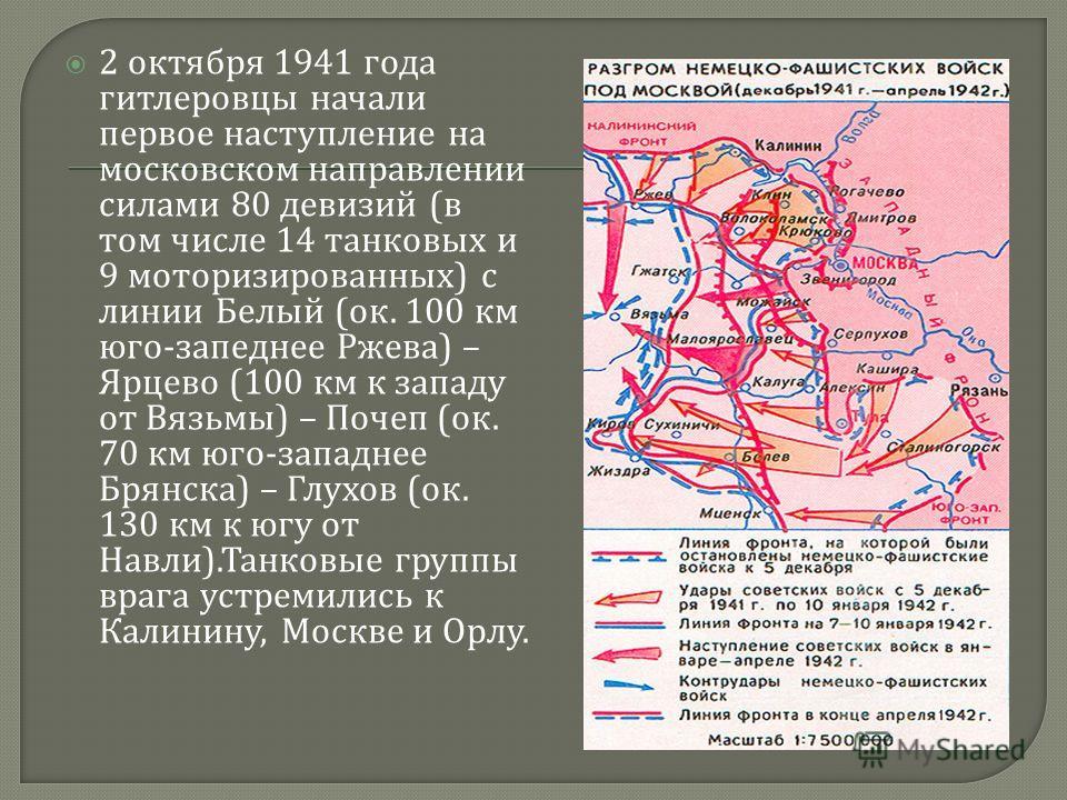 2 октября 1941 года гитлеровцы начали первое наступление на московском направлении силами 80 девизий ( в том числе 14 танковых и 9 моторизированных ) с линии Белый ( ок. 100 км юго - запеднее Ржева ) – Ярцево (100 км к западу от Вязьмы ) – Почеп ( ок