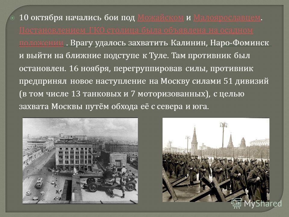10 октября начались бои под Можайском и Малоярославцем. Постановлением ГКО столица была объявлена на осадном положении. Врагу удалось захватить Калинин, Наро - Фоминск и выйти на ближние подступе к Туле. Там противник был остановлен. 16 ноября, перег